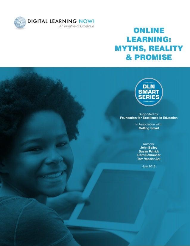 Online Learning: Myths, Reality & Promise Authors: John Bailey Susan Patrick Carri Schneider Tom Vander Ark July 2013 Supp...