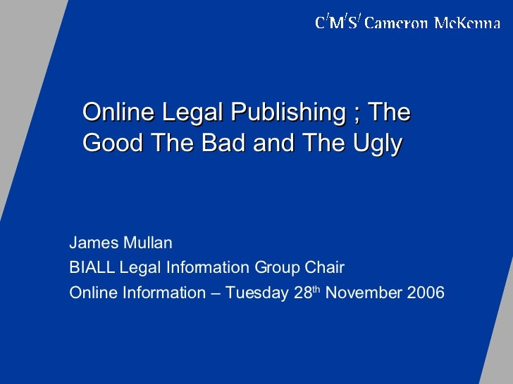 Online Legal Publishing ; The Good The Bad and The Ugly James Mullan  BIALL Legal Information Group Chair  Online Informat...