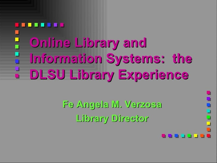 Online Library and Information Systems:  the DLSU Library Experience   Fe Angela M. Verzosa Library Director