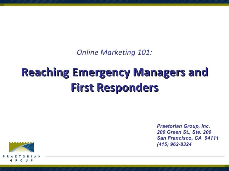 Reaching Emergency Managers and First Responders Online Marketing 101: Praetorian Group, Inc. 200 Green St., Ste. 200 San ...