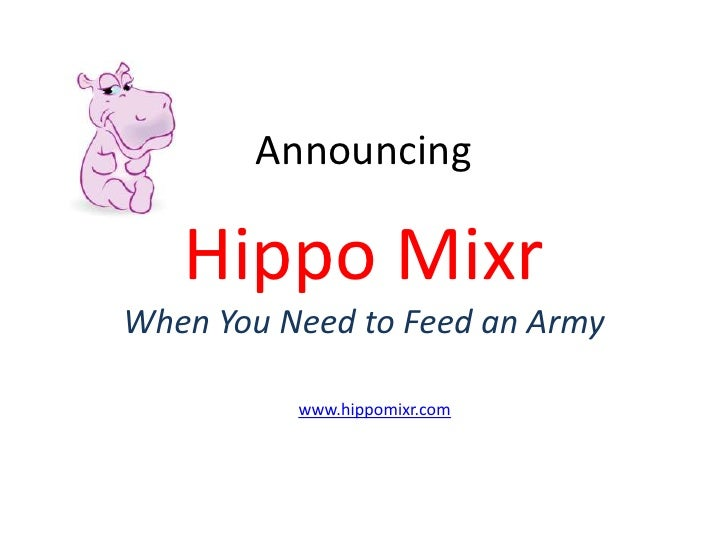 Announcing     Hippo Mixr When You Need to Feed an Army            www.hippomixr.com