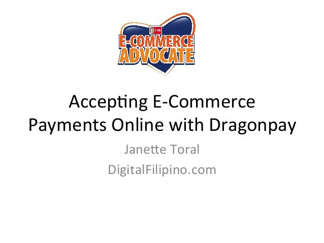 Accep%ng	   E-­‐Commerce	    Payments	   Online	   with	   Dragonpay	    Jane;e	   Toral	    DigitalFilipino.com
