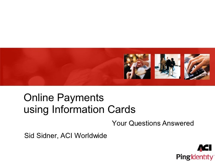 Online Payments using Information Cards Your Questions Answered Sid Sidner, ACI Worldwide
