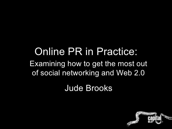 Online PR in Practice: Examining how to get the most out of social networking and Web 2.0 Jude Brooks