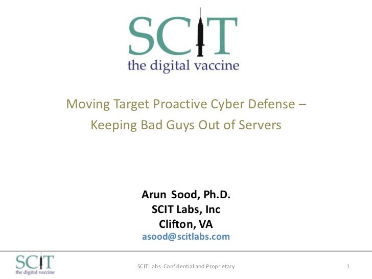 Moving Target Proactive Cyber Defense –   Keeping Bad Guys Out of Servers            Arun Sood, Ph.D.              SCIT La...