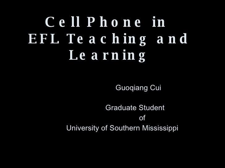Cell Phone in  EFL Teaching and Learning     Guoqiang Cui   Graduate Student   of   University of Southern Mississippi