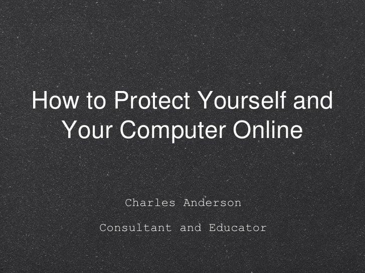 How to Protect Yourself and Your Computer Online <ul><li>Charles Anderson </li></ul><ul><li>Consultant and Educator </li><...