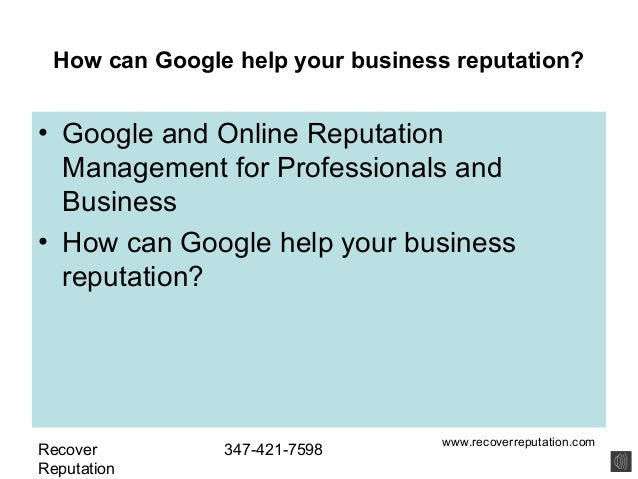How can Google help your business reputation?• Google and Online Reputation  Management for Professionals and  Business• H...