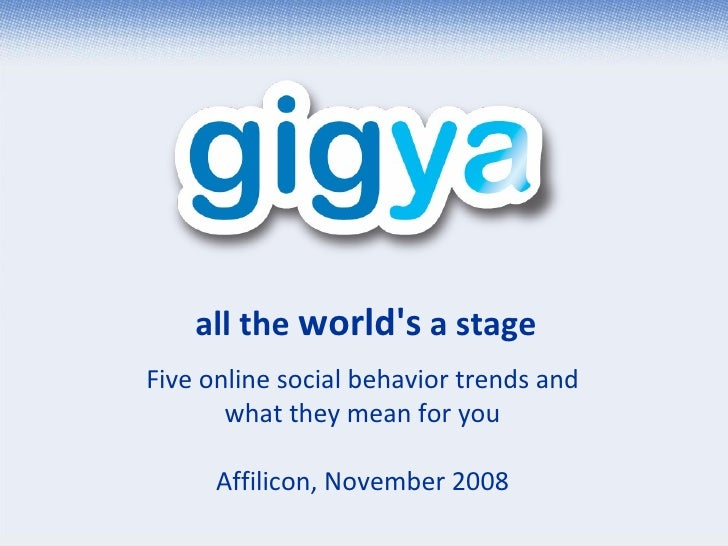 all the  world's  a stage Five online social behavior trends and what they mean for you Affilicon, November 2008