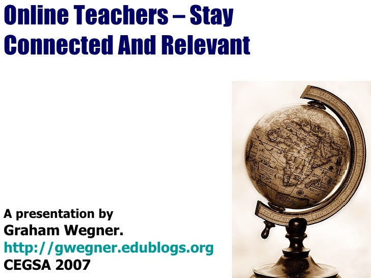 Online Teachers – Stay Connected And Relevant A presentation by Graham Wegner. http://gwegner.edublogs.org CEGSA 2007