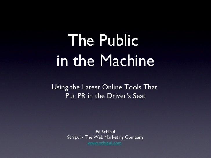 The Public  in the Machine <ul><li>Using the Latest Online Tools That  </li></ul><ul><li>Put PR in the Driver's Seat </li>...