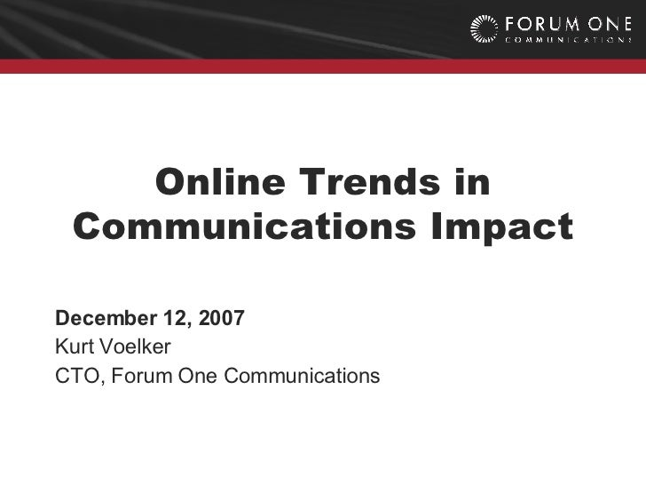 Online  Trends In Communications Impact / Kurt Voelker, Forum One Communications