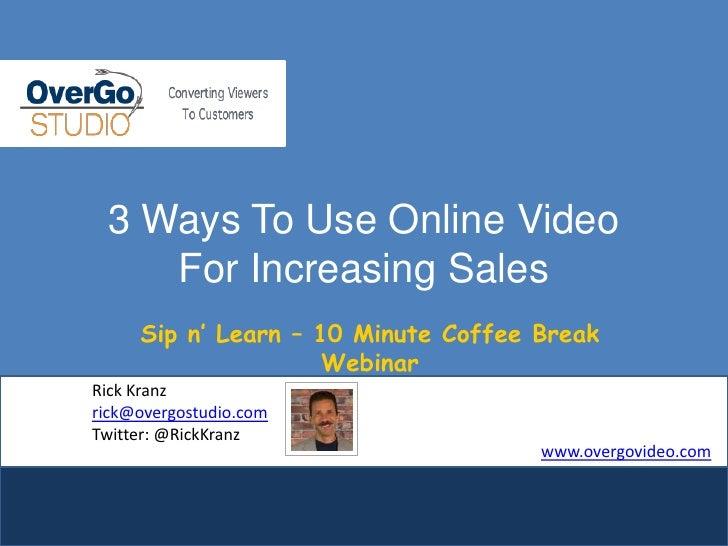 3 Ways To Use Online VideoFor Increasing Sales<br />Sip n' Learn – 10 Minute Coffee Break Webinar<br />Rick Kranz<br />ric...
