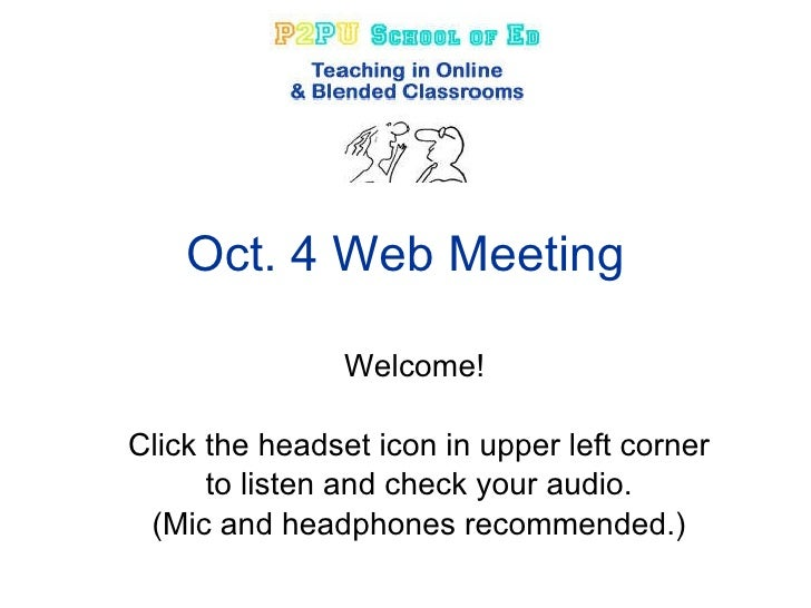 Oct. 4 Web Meeting Welcome!  Click the headset icon in upper left corner to listen and check your audio. (Mic and headphon...