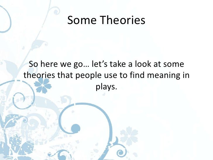 Some Theories So here we go… let's take a look at sometheories that people use to find meaning in                  plays.