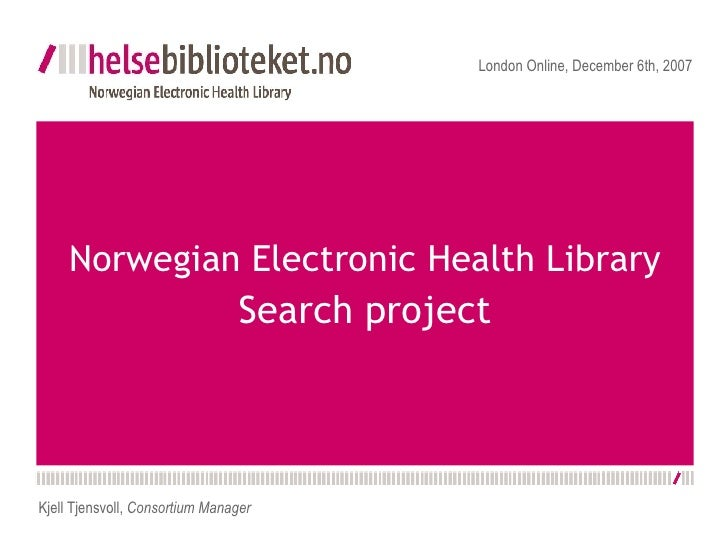 Norwegian Electronic Health Library  Search project London Online, December 6th, 2007 Kjell Tjensvoll,  Consortium Manager