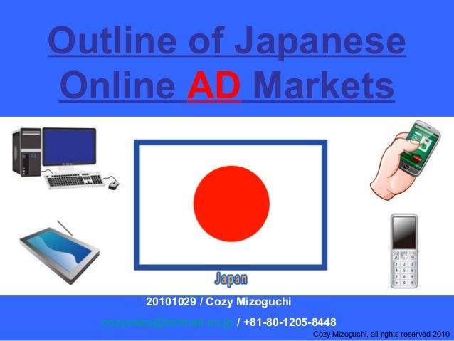 Outline of Japanese Online AD Markets 20101029 / Cozy Mizoguchi cozymizo@hotmail.co.jp / +81-80-1205-8448 Cozy Mizoguchi, ...