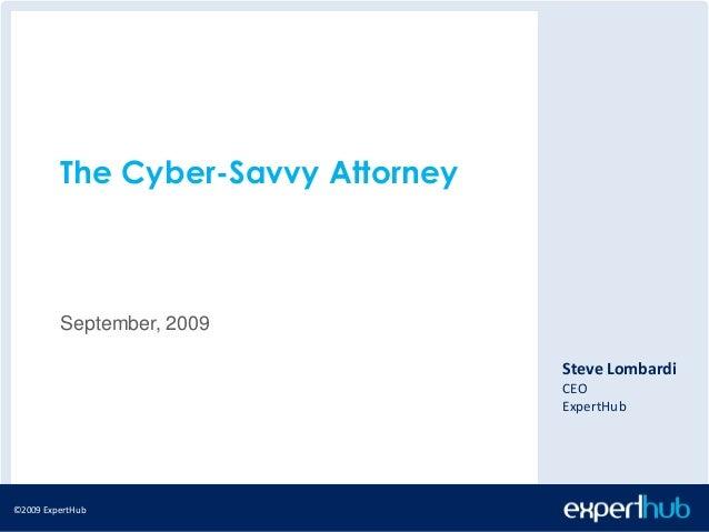 ©2009 ExpertHub©2009 ExpertHub The Cyber-Savvy Attorney September, 2009 Steve Lombardi CEO ExpertHub
