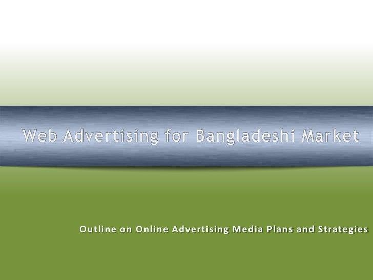 Web Advertising for Bangladeshi Market<br />Outline on Online Advertising Media Plans and Strategies<br />