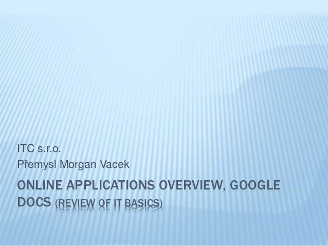 ITC s.r.o.  Přemysl Morgan Vacek  ONLINE APPLICATIONS OVERVIEW, GOOGLE  DOCS (REVIEW OF IT BASICS)