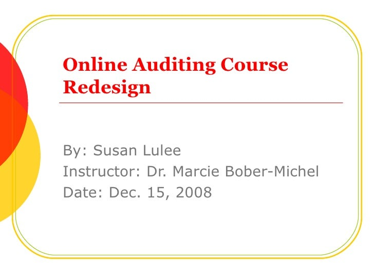 Online Auditing Course Redesign By: Susan Lulee Instructor: Dr. Marcie Bober-Michel Date: Dec. 15, 2008
