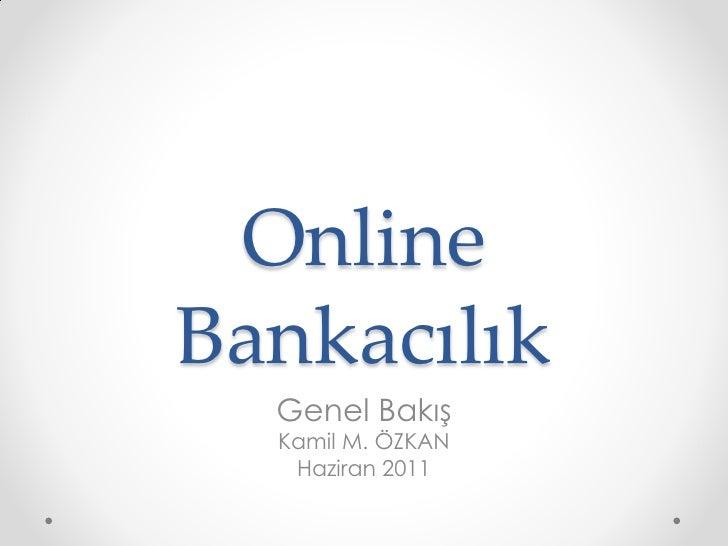 OnlineBankacılık  Genel Bakış  Kamil M. ÖZKAN   Haziran 2011