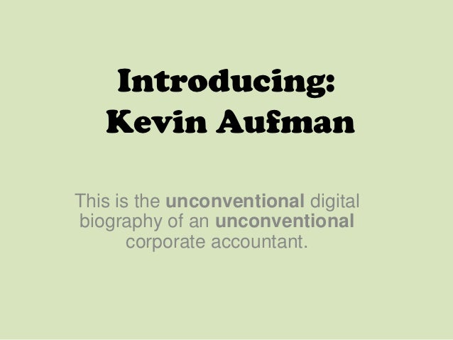 Introducing:   Kevin AufmanThis is the unconventional digitalbiography of an unconventional       corporate accountant.
