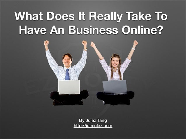 What Does It Really Take To Have An Business Online? By Julez Tang http://joinjulez.com
