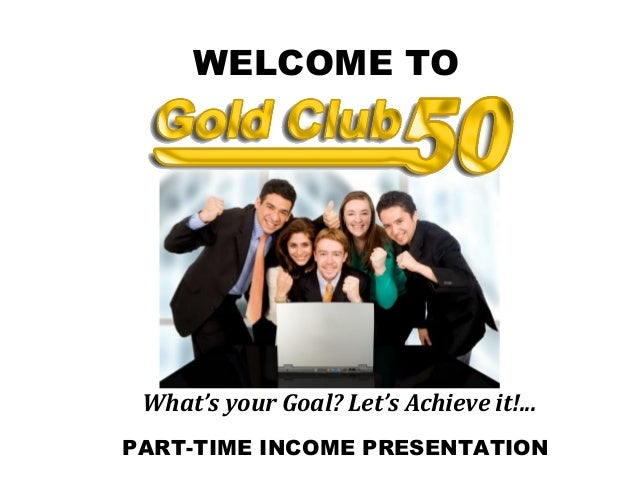 PART-TIME INCOME PRESENTATION WELCOME TO What's your Goal? Let's Achieve it!...