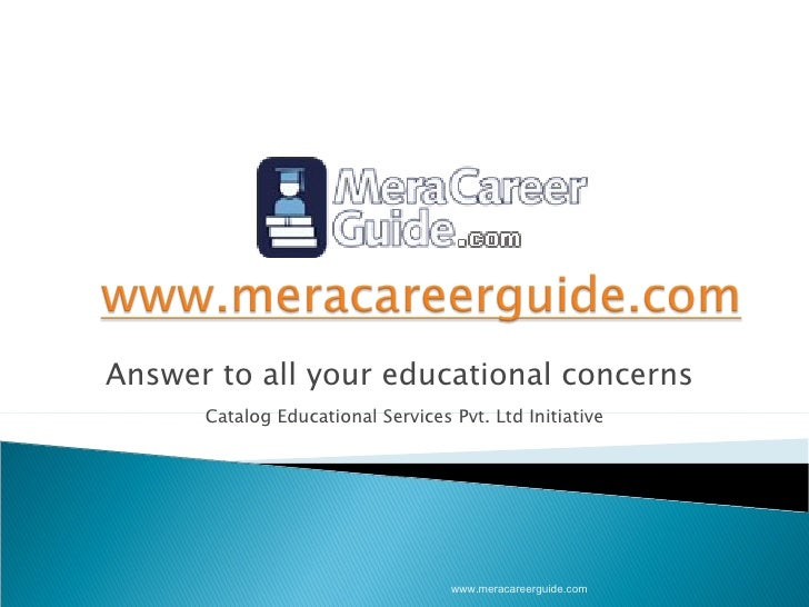 Answer to all your educational concerns  Catalog Educational Services Pvt. Ltd Initiative www.meracareerguide.com