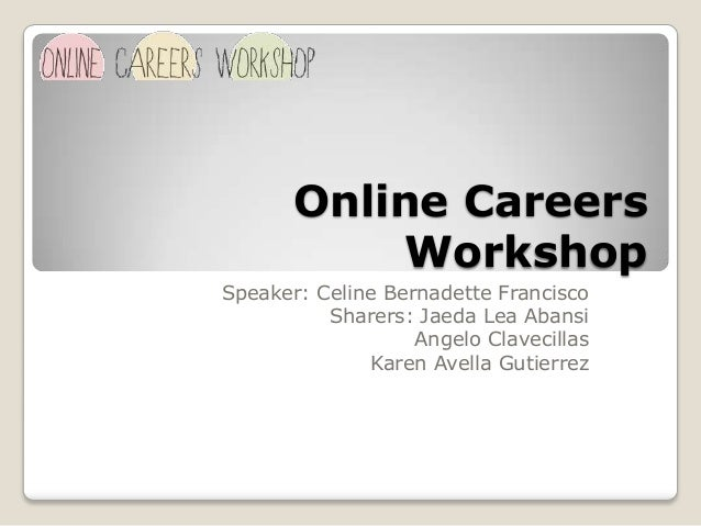 Online Careers Workshop Speaker: Celine Bernadette Francisco Sharers: Jaeda Lea Abansi Angelo Clavecillas Karen Avella Gut...