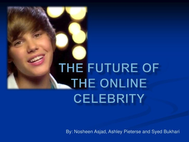 The Future of the online celebrity<br />By: NosheenAsjad, Ashley Pieterse and SyedBukhari<br />