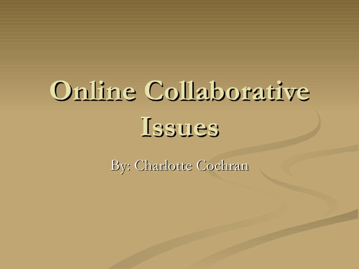 Online Collaborative Issues By: Charlotte Cochran