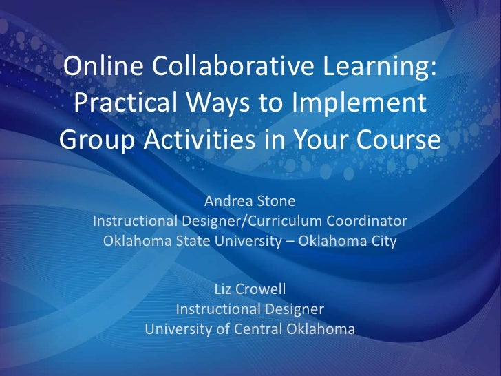 Online Collaborative Learning: Practical Ways to ImplementGroup Activities in Your Course                   Andrea Stone  ...