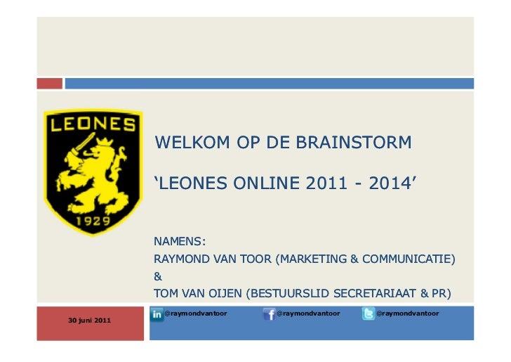 WELKOM OP DE BRAINSTORM               'LEONES ONLINE 2011 - 2014'               NAMENS:               RAYMOND VAN TOOR (MA...
