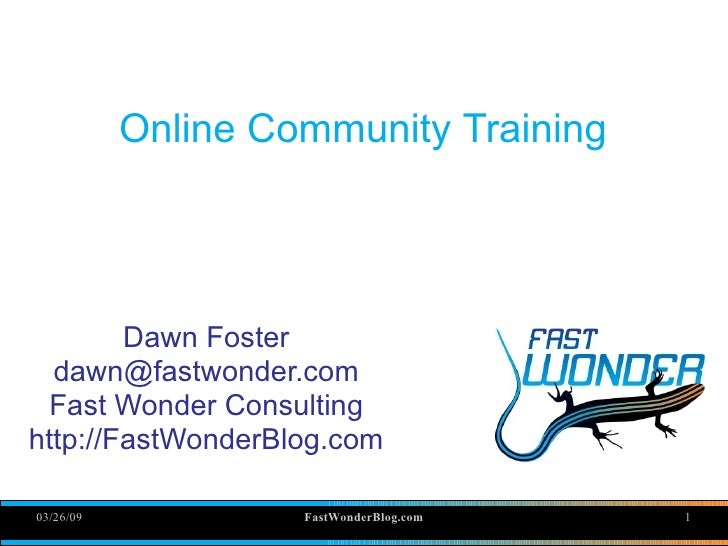 Online Community Training             Dawn Foster   dawn@fastwonder.com  Fast Wonder Consulting http://FastWonderBlog.com ...