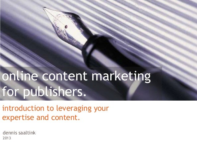 online content marketingfor publishers.introduction to leveraging yourexpertise and content.dennis saaltink2013