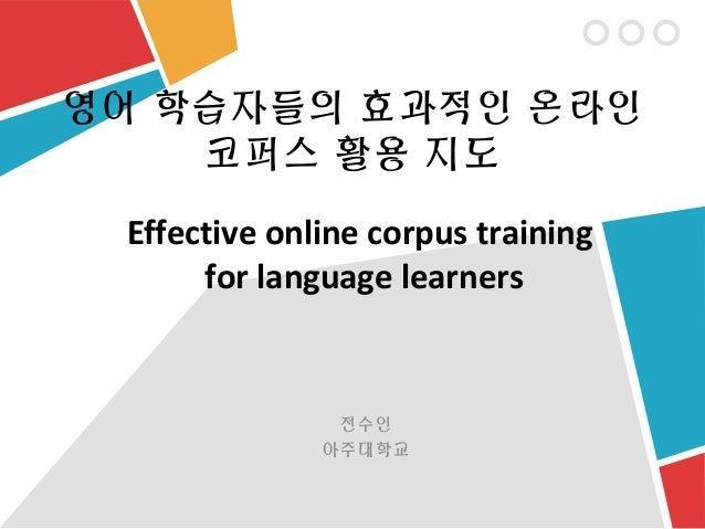 영어 학습자들의 효과적인 온라인    코퍼스 활용 지도 Effective online corpus training      for language learners               전수인              ...