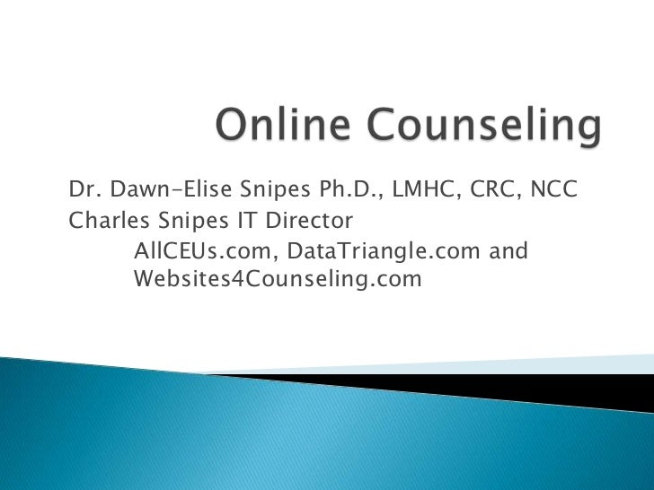 Online Counseling<br />Dr. Dawn-Elise Snipes Ph.D., LMHC, CRC, NCC<br />Charles Snipes IT Director <br />AllCEUs.com, Data...