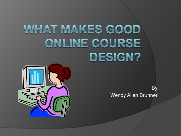 What MAKES good online course design?<br />By<br />Wendy Allen Brunner<br />
