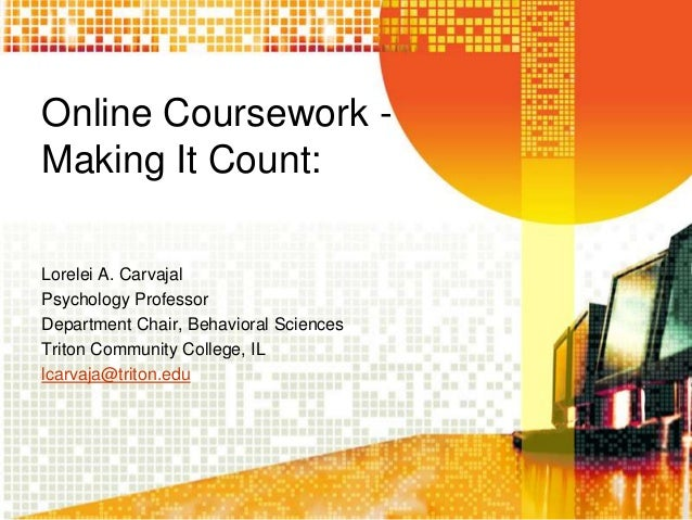 Online Coursework Making It Count: Lorelei A. Carvajal Psychology Professor Department Chair, Behavioral Sciences Triton C...