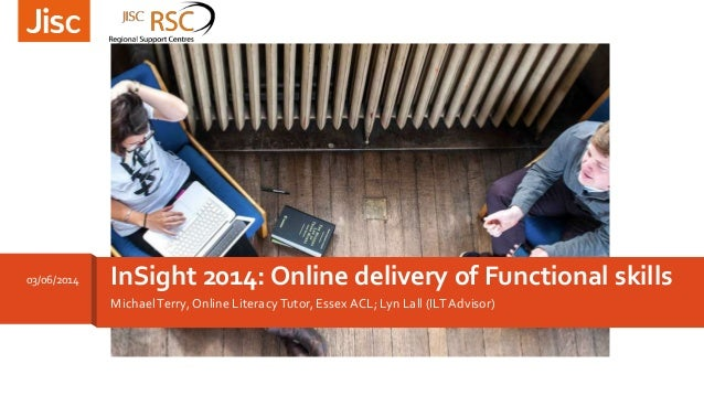 MichaelTerry, Online LiteracyTutor, Essex ACL; Lyn Lall (ILTAdvisor) InSight 2014: Online delivery of Functional skills03/...