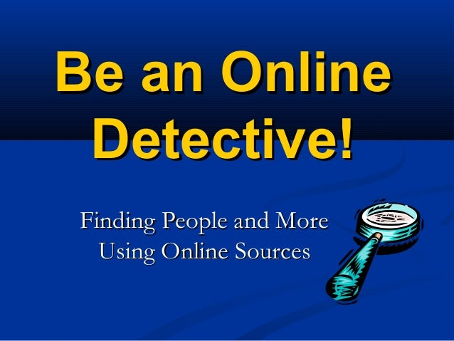 Be an OnlineBe an Online Detective!Detective! Finding People and MoreFinding People and More Using Online SourcesUsing Onl...