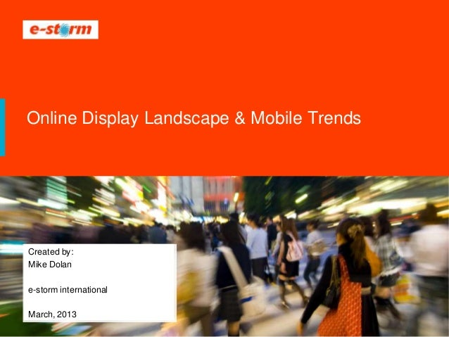 Online Display Landscape & Mobile TrendsCreated by:Mike Dolane-storm internationalMarch, 2013