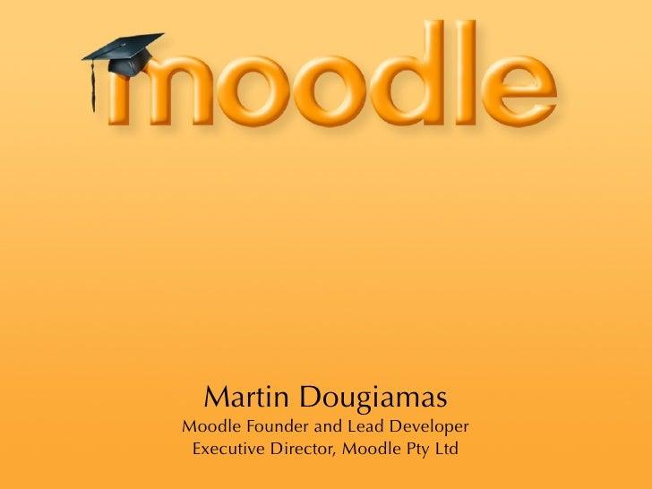 Martin Dougiamas Moodle Founder and Lead Developer  Executive Director, Moodle Pty Ltd