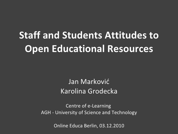 Staff and Students Attitudes to Open Educational Resources Jan Marković Karolina Grodecka Centre of e-Learning  AGH - Univ...
