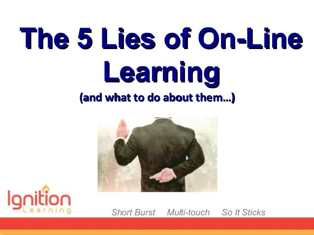 Short Burst Multi-touch So It SticksThe 5 Lies of On-LineThe 5 Lies of On-LineLearningLearning(and what to do about them…)...