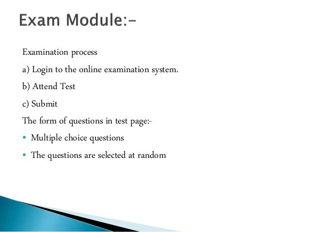 essay on online examination system Papers and its particular questions user can register, login and give the test with his specific id, and online examination need for the new system.
