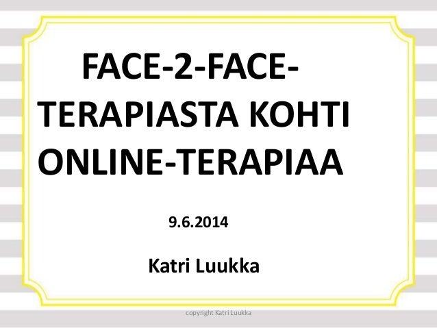 copyright Katri Luukka FACE-2-FACE- TERAPIASTA KOHTI ONLINE-TERAPIAA 9.6.2014 Katri Luukka
