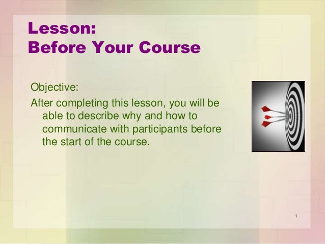 Lesson: Before Your Course Objective: After completing this lesson, you will be able to describe why and how to communicat...